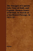 The Voyages of Captain Luke Foxe of Hull, and Captain Thomas James of Bristol, in Search of a Northwest Passage, in 1631-32