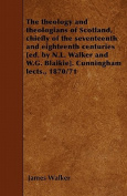 The Theology and Theologians of Scotland, Chiefly of the Seventeenth and Eighteenth Centuries [Ed. by N.L. Walker and W.G. Blaikie]. Cunningham Lects.