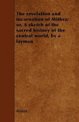 The Revelation and Incarnation of Mithra; Or, a Sketch of the Sacred History of the Central World, by a Layman