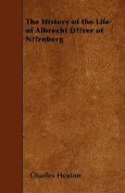 The History of the Life of Albrecht Durer of Nurnberg