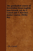 The Graduated Course of Translation from English Into French, Ed. by C. Cassal and T. Karcher. Junior Course. [With] Key