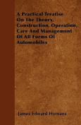 A Practical Treatise on the Theory, Construction, Operation, Care and Management of All Forms of Automobiles