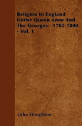 Religion in England Under Queen Anne and the Georges - 1702-1800 - Vol. 1