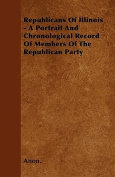 Republicans of Illinois - A Portrait and Chronological Record of Members of the Republican Party