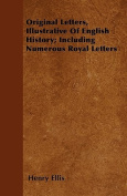 Original Letters, Illustrative of English History; Including Numerous Royal Letters