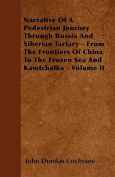 Narrative of a Pedestrian Journey Through Russia and Siberian Tartary - From the Frontiers of China to the Frozen Sea and Kamtchatka - Volume II