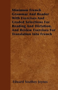 Minimum French Grammar and Reader with Exercises and Graded Selections for Reading and Dictation, and Review Exercises for Translation Into French