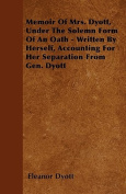 Memoir of Mrs. Dyott, Under the Solemn Form of an Oath - Written by Herself, Accounting for Her Separation from Gen. Dyott