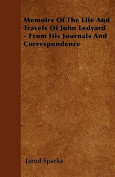 Memoirs of the Life and Travels of John Ledyard - From His Journals and Correspondence