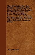 Mary Elizabeth's War Time Recipes - Containing Many Simple But Excellent Recipes, for Wheatless Cakes and Bread, Meatless Dishes, Sugarless Candies, D