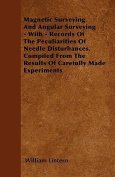 Magnetic Surveying and Angular Surveying - With - Records of the Peculiarities of Needle Disturbances. Compiled from the Results of Carefully Made Exp
