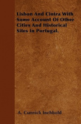 Lisbon and Cintra with Some Account of Other Cities and Historical Sites in Portugal.