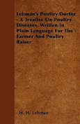 Lehman's Poultry Doctor - A Treatise on Poultry Diseases, Written in Plain Language for the Farmer and Poultry Raiser