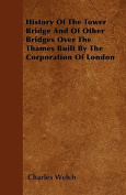 History of the Tower Bridge and of Other Bridges Over the Thames Built by the Corporation of London