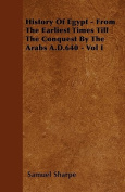 History of Egypt - From the Earliest Times Till the Conquest by the Arabs A.D.640 - Vol I