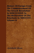 History of Europe from the Commencement of the French Revolution in MDCCLXXXIX to the Restoration of the Bourbons in MDCCCXV - Volume II