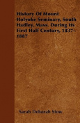 History of Mount Holyoke Seminary, South Hadley, Mass. During Its First Half Century, 1837-1887