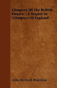 Glimpses of the British Empire - A Sequel to 'Glimpses of England'.
