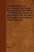 Family Prayers for Every Day in the Week, Selected from the Bible - To Which Are Added, a Few Prayers for Persons in Private; And Fourteen Original Hy