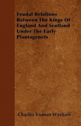 Feudal Relations Between the Kings of England and Scotland Under the Early Plantagenets