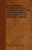 Estee's Pleadings, Practice, and Forms - Adapted to Actions and Special Proceedings Under Codes of Civil Procedure - Volume I