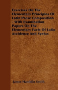 Exercises on the Elementary Principles of Latin Prose Composition - With Examination Papers on the Elementary Facts of Latin Accidence and Syntax