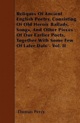 Reliques of Ancient English Poetry, Consisting of Old Heroic Ballads, Songs, and Other Pieces of Our Earlier Poets, Together with Some Few of Later Da