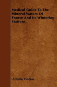 Medical Guide to the Mineral Waters of France and Its Wintering Stations.
