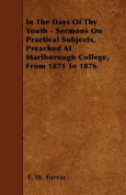 In the Days of Thy Youth - Sermons on Practical Subjects, Preached at Marlborough College, from 1871 to 1876