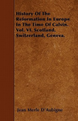 History of the Reformation in Europe in the Time of Calvin. Vol. VI. Scotland, Switzerland, Geneva.