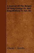 A Journal of the Reigns of King George IV. and King William IV. Vol. III.