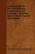 A Monograph of the Post-Tertiary Entomostraca of Scotland - Including Species from England and Ireland.