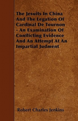 The Jesuits in China and the Legation of Cardinal de Tournon - An Examination of Conflicting Evidence and an Attempt at an Impartial Judment