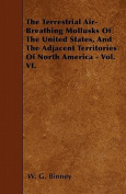 The Terrestrial Air-Breathing Mollusks of the United States, and the Adjacent Territories of North America - Vol. VI.