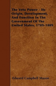 The Veto Power - Its Origin, Development, and Function in the Government of the United States, 1789-1889
