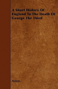 A Short History of England to the Death of George the Third
