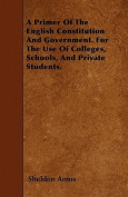 A Primer of the English Constitution and Government. for the Use of Colleges, Schools, and Private Students.