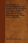 Indian Myths - Or - Legends, Traditions, and Symbols of the Aborigines of America - Compared with Those of Other Countries - Including Hindostan, Egyp