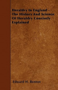 Heraldry in England - The History and Science of Heraldry Concisely Explained