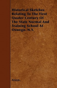 Historical Sketches Relating to the First Quater Century of the State Normal and Training School at Oswego. N.Y.