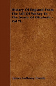 History of England from the Fall of Wolsey to the Death of Elizabeth - Vol VI.