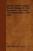 History of the English People. Volume II. the Monarchy. 1461-1540. the Reformation. 1540-1603.