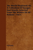 The World Displayed; Or, a Collection of Voyages and Travels, Selected from the Writers of All Nations - Vol I.