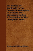 The History of Southwell, in the County of Nottingham, Its Hamlets and Vicinage, Including a Description of the Collegiate Church