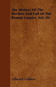 The History of the Decline and Fall of the Roman Empire. Vol. III.