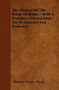 The History of the Kings of Rome - With a Prefatory Dissertation on Its Sources and Evidence