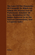 The Laws of the Stannaries of Cornwall; To Which Are Added the Several Acts of Parliament, Schedule of Fees, Resolution of the Judges Referred to in t