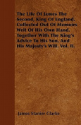 The Life of James the Second, King of England. Collected Out of Memoirs Writ of His Own Hand. Together with the King's Advice to His Son, and His Maje