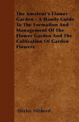 The Amateur's Flower Garden - A Handy Guide to the Formation and Management of the Flower Garden and the Cultivation of Garden Flowers