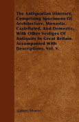 The Antiquarian Itinerary, Comprising Specimens of Architecture, Monastic, Castellated, and Domestic, with Other Vestiges of Antiquity in Great Britai